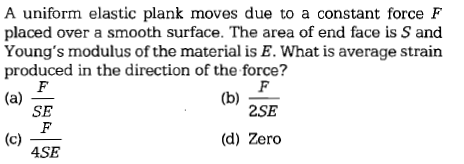 A uniform elastic plank moves due to a constant force F placed over a smooth surface. The area of end face is S and Young's modulus of the material is E. What is average strain produced in the direction of the force? (b)S SE 2SE (d) Zero ASE