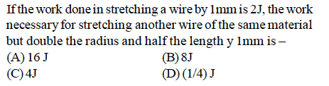 If the work done in stretching a wire by lmm is 2J, the work necessary for stretching another wire of the same material but double the radius and half the length y lmm is - (A) 16J (C)4J (B) 8J