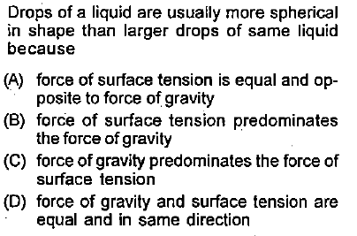 Drops of a liquid are usuaily more spherical in shape than larger drops of same liquid because (A) force of surface tension is equal and op- (B) force of surface tension predominates (C) force of gravity predominates the force of (D) force of gravity and surface tension are posite to force of gravity the force of gravity surface tension equal and in same direction