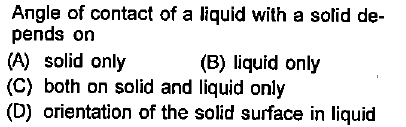 Angle of contact of a liquid with a solid de- pends on (A) solid only (C) both on solid and liquid only (D) orientation of the solid surface in liquid (B) liquid only
