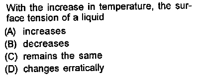 With the increase in temperature, the sur- face tension of a liquid (A) increases (B) decreases (C) remains the same (D) changes erratically