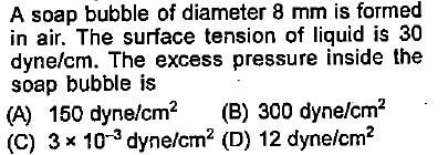 A soap bubble of diameter 8 mm is formed in air. The surface tension of liquid is 30 dyne/cm. The excess pressure inside the soap bubble is (A) 150 dyne/cm2 (B) 300 dyne/cm2 (C) 310-3 dyne/cm2 (D) 12 dynelcm2
