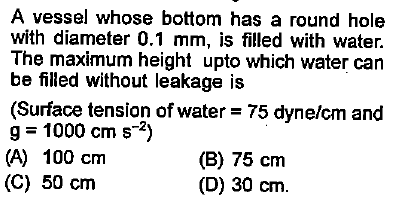 A vessel whose bottom has a round hole with diameter 0.1 mm, is filled with water. The maximum height upto which water can be filled without leakage is (Surface tension of water = 75 dyne/cm and g = 1000 cm s-2) (A) 100 cnm (C) 50 cnm (B) 75 cm (D) 30 cm.