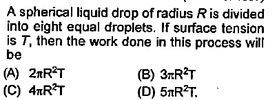 A spherical liquid drop of radius Ris divided into eight equal droplets. If surface tension is T, then the work done in this process will be (B) 3TRT (D) 5nRT. (A) 2nR2T