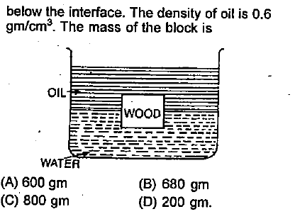 below the interface. The density of oil is 0.6 gm/cm3. The mass of the block is OIL WATER (A) 600 gm (C) 800 gnm (B) 680 gm (D) 200 gm