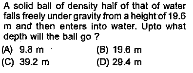 A solid ball of density half of that of water falls freely under gravity from a height of 19.6 m and then enters into water. Upto what depth will the ball go? (A) 9.8 m (C) 39.2 m (B) 19.6 nm (D) 29.4 m