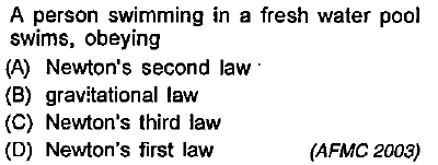 A person swimming in a fresh water pool swims, obeying (A) Newton's second law (B) gravitational law (C) Newton's third law (D) Newton's first law (AFMC 2003)