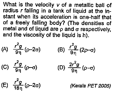 What is the velocity v of a metallic ball of radius r falling in a tank of liquid at the in- stant when its acceleration is one-half that of a freely falling body? (The densities of metal and of liquid are ρ and σ respectively, and the viscosity of the liquid is h). r2 9η (C) 승 ( ) (E) 18η (Kerala PET 2005)