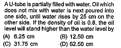 AU-tube is partially filled with water. Oil which does not mix with water is next poured into one side, until water rises by 25 cm on the other side. If the density of oil is 0.8, the oil level will stand higher than the water level by (A) 6.25 cm (C) 31.75 cm (B) 12.50 cm (D) 62.50 cm