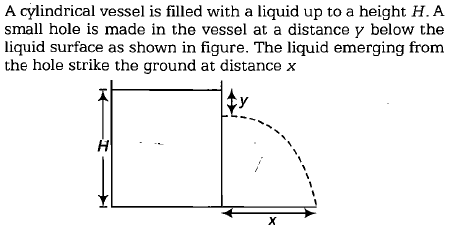 A cylindrical vessel is filled with a liquid up to a height H. A small hole is made in the vessel at a distance y below the liquid surface as shown in figure. The liquid emerging from the hole strike the ground at distance x