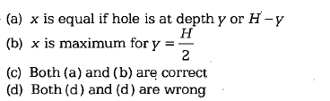 (a) x is equal if hole is at depth y or H-y (b) x s maximum for y = (c) Both (a) and (b) are correct (d) Both (d) and (d) are wrong