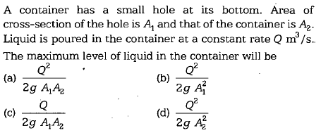 A container has a small hole at its bottom. Area of cross-section of the hole is A\ and that of the container is A2- Liquid is poured in the container at a constant rate Q m/s The maximum level of liquid in the container will be Q2 (b) 2g Ai Q2 2g A A2 (d) 2g AA2