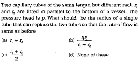 Two capillary tubes of the same length but different radii and 2 are fitted in parallel to the bottom of a vessel. The pressure head is p. What should be the radius of a single tube that can replace the two tubes so that the rate of flow is same as before 14一 厅+ (b) - (d) None of these