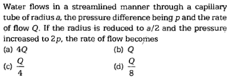 Water flows in a streamlined manner through a capillary tube of radius a, the pressure difference being p and the rate of flow Q. If the radius is reduced to a/2 and the pressure increased to 2p, the rate of flow becomes (a) 40 (b) Q (c) 으 4