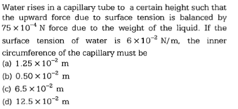 Water rises in a capillary tube to a certain height such that the upward force due to surface tension is balanced by 75×10-4 N force due to the weight of the liquid. If the surface tension of water is 6×10-2 N/ m, the inner circumference of the capillary must be (a) 1.25×10-2 m b) 0.50 x 102 m (c) 6.5×10-2 m (d) 12.5×10-2 m