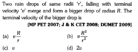 Two rain drops of same radii ', falling with terminal velocity 'v' merge and form a bigger drop of radius R. The terminal velocity of the bigger drop is MP PET 2007; J & K CET 2008; DUMET 2009] R2 (c) v (d) 2v