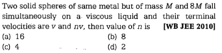 Two solid spheres of same metal but of mass M and 8M fall simultaneously on a viscous liquid and their terminal velocities are v and nv, then value of n is IWB JEE 2010] (a) 16 (c) 4 (b) 8 (d) 2