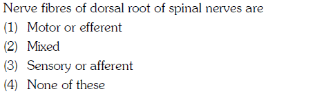 Nerve fibres of dorsal root of spinal nerves are (1) Motor or efferent (2) Mixed (3) Sensory or afferent 4) None of these