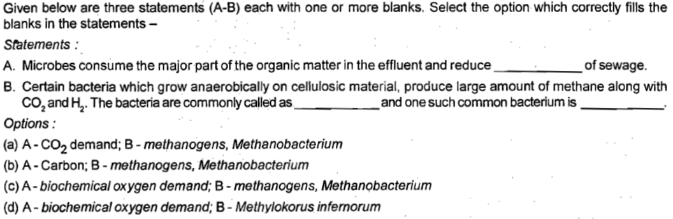 Given below are three statements (A-B) each with one or more blanks. Select the option which correctly flls the blanks in the statements- Statements: A. Microbes consume the major part of the organic matter in the effluent and reduce B. Certain bacteria which grow anaerobically on cellulosic material, produce large amount of methane along with of sewage. and one such common bacterium is co, and H2. The bacteria are commonly called as Options: (a) A-CO2 demand; B - methanogens, Methanobacteriunm (b) A -Carbon; B methanogens, Methanobacterium (c) A-biochemical oxygen demand; B - methanogens, Methanobacterium (d) A- biochemical oxygen demand; B- Methylokorus infernorum .