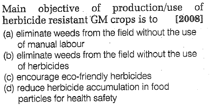 Main objective of production/use of herbicide resistant GM crops is to [2008] (a) eliminate weeds from the field without the use of manual labour (b) eliminate weeds from the field without the use of herbicides (c) encourage eco-friendly herbicides (d) reduce herbicide accumulation in food particles for health safety