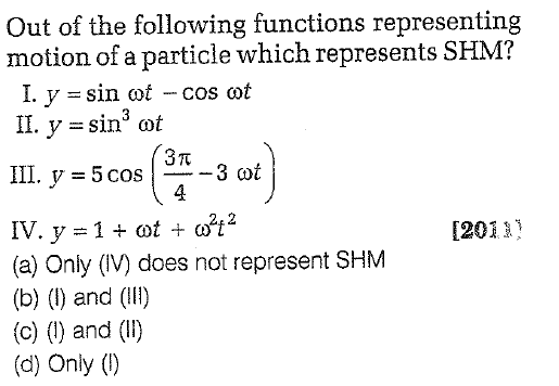 Out of the following functions representing motion of a particle which represents SHM? I. y -sin cot - cos cot 3π 4 1201) (a) Only (IV) does not represent SHM (b) (1) and (I) (c) () and (l1) (d) Only ()