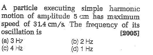 A particle executing simple harmonic motion of amplitude 5 em has maximum speed of 31.4 cm/s. The frequency of its oscillation is (a) 3 Hz (c) 4 Hz 2005] (b) 2 Hz (d) 1 Hz