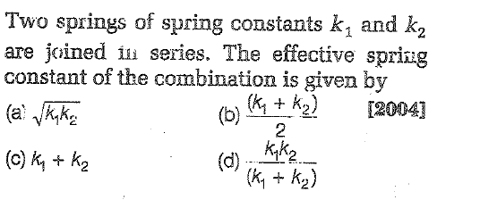 Two springs of spring constants k1 and k are joined series. The effective spring constant of the combination is given by 2 2[2004] + K 2 (c)k + k2 K 2)