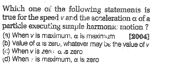Which one oi the following statements is true for the speed vard the acceleration α of a particle executing sımple harmonic: motion? (a) When v is maximum, α is maximum [2004] (b) Value of α IS Zeru, whatever may be the value of v (c) When v is zer a is zero (d) When , is maximum, α is zero