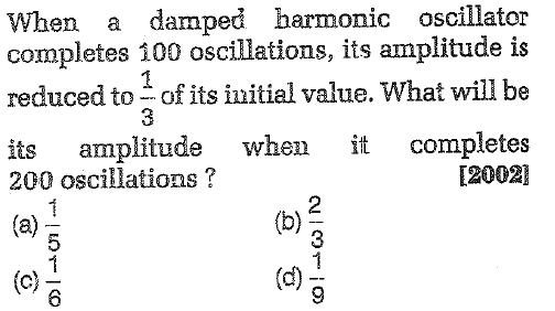 When a damped harmonic oscillator completes 100 oscillations, its amplitude is reduced to of its initial value. What will be its amplitude when it completes 200 oscillations? [2002 2 3 8 6