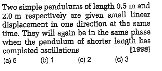 Two simple pendulums of length 0.5 m and 2.0 m respectively are given small linear displacement in one direction at the same time. They will again be in the same phase when the pendulum of shorter length has completed oscillations (a) 5 [1998] (b) 1 (c) 2 (d) 3