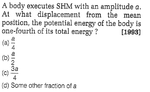 A body executes SHM with an amplitude a. At what displacement from the mean position, the potential energy of the body is one-fourth of its total energy? [19981 4 2 3a 4 (d) Some other fraction of a