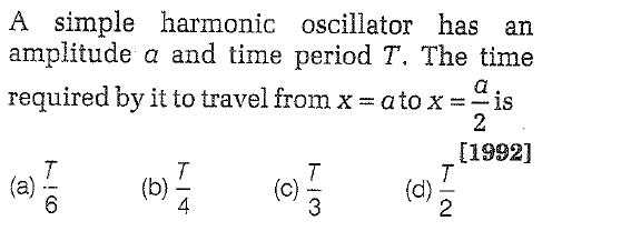A simple harmonic oscillator has an amplitude a and time period T. The time required by it to travel from x = a to x-is [1992] 4 (c) 2