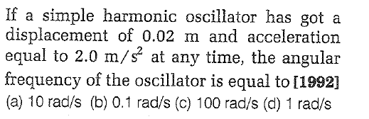 If a simple harmonic oscillator has got a displacement of 0.02 m and acceleration equal to 2.0 m/s at any time, the angular frequency of the oscillator is equal to [1992] (a) 10 rad/s (b) 0.1 rad/s (c) 100 rad/s (d) 1 rad/s