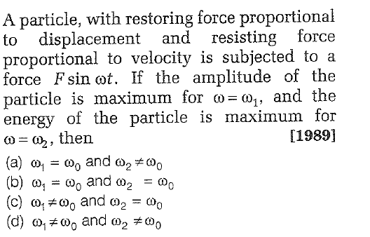 A particle, with restoring force proportional isplacement and resisting force proportional to velocity is subjected to a force Fsin cot. If the amplitude of the particle is maximum for ω_ω1, and the energy of the particle is maximum for () then [1989] , (b) ω! = ω0 and ω2-@g (d) ω1#(oo and ω2 #@g