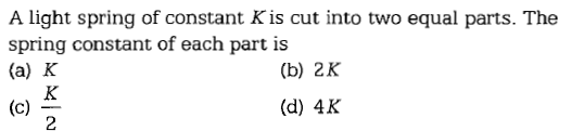 A light spring of constant K is cut into two equal parts. The spring constant of each part is (a) K (b) 2K (d) 4K 2