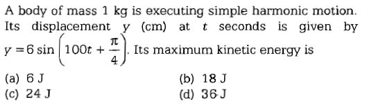A body of mass 1 kg is executing simple harmonic motion Its displacement y (cm) at t seconds is given by y-6 sin | 100t +-. Its maximum kinetic energy is (a) 6J 4 (b) 18 J (d) 36J (c) 24 J