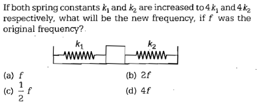 If both spring constants k and k2 are increased to 4k and 4k2 respectively, what will be the new frequency, if f was the original frequency? 2 (a) f (b) 2f (d) 4f 2