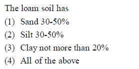The loam soil has (1) Sand 30-50% (2) Silt 30-50% (3) Clay not more than 20% 4) All of the above
