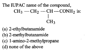 The IUPAC name of the compound, CH3CH2CH-CONH2 is: CH3 (a) 2-ethylbutanamide (b) 2-methylbutanamide (c) 1-amino-2-methylpropane (d) none of the above