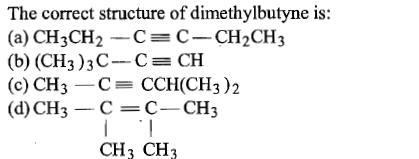 The correct structure of dimethylbutyne is: (a) CH3CH2CC-CH2CH3 (b) (CH3 ) 3 C-Ca, CH (c) CH3C CCH(CH3)2 (d) CH3 C-C-CH3 CH3 CH3