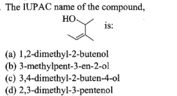 The IUPAC name of the compound, HO 1S: (a) 1,2-dimethyl-2-butenol (b) 3-methylpent-3-en-2-ol (c) 3,4-dimethyl-2-buten-4-ol (d) 2,3-dimethyl-3-pentenol