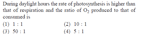 During daylight hours the rate of photosynthesis is higher than that of respiration and the ratio of O2 produced to that of consumed iS (2) 10 1 (4) 5 1 (3) 50 1
