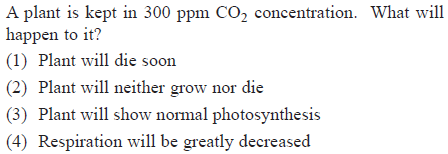 A plant is kept in 300 ppm CO2 concentration. What will happen to it? (1) Plant will die soon (2) Plant will neither grow nor die (3) Plant will show normal photosynthesis (4) Respiration will be greatly decreased