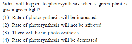 What will happen to photosynthesis when a green plant is given green light? (1) Rate of photosyanthesis will be increased (2) Rate of photosynthesis will not be affected (3) There will be no photosynthesis (4) Rate of photosynthesis will be decreased