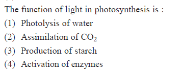 The function of light in photosynthesis is (1) Photolysis of water (2) Assimilation of CO2 (3) Production of starch (4) Activation of enzymes