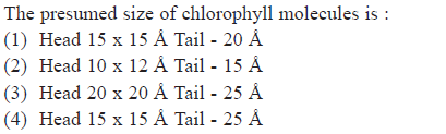 The presumed size of chlorophyll molecules is (1) Head 15 x 15 A Tail 20 A (2) Head 10 x 12 A Tail 15 A (3) Head 20 x 20 A Tail 25 A (4) Head 15 x 15 A Tail 25 A