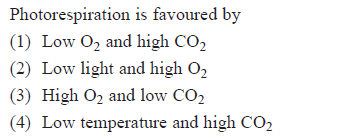 Photorespiration is favoured by (1) Low O2 and high CO2 (2) Low light and high O2 (3) High O2 and low CO2 4) Low temperature and high CO2