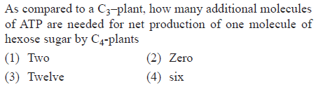As compared to a C3-plant, how many additional molecules are needed tor net production of one molecule of hexose sugar by C4-plants (1) Two (3) Twelve (2) Zero (4) six