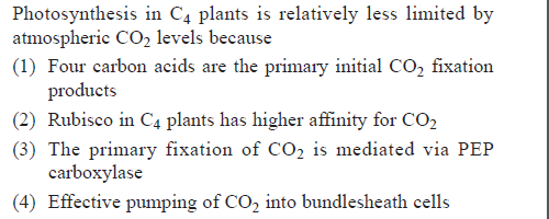 Photosynthesis in C4 plants is relatively less limited by atmospheric CO2 levels because (1) Four carbon acids are the primary initial CO2 fixation products (2) Rubisco in C4 plants has higher affinity for CO2 (3) The primary fixation of CO2 is mediated via PEP carboxylase (4) Effective pumping of CO2 into bundlesheath cells