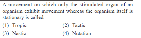 A movement on which only the stimulated organ of an organism exhibit movement whereas the organism itself is stationary is called (1) Tropic (3) Nastic (2) Tactic (4) Nutation